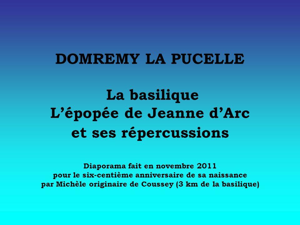 DOMREMY LA PUCELLE La basilique Lépopée de Jeanne dArc et ses répercussions Diaporama fait en novembre 2011 pour le six-centième anniversaire de sa na