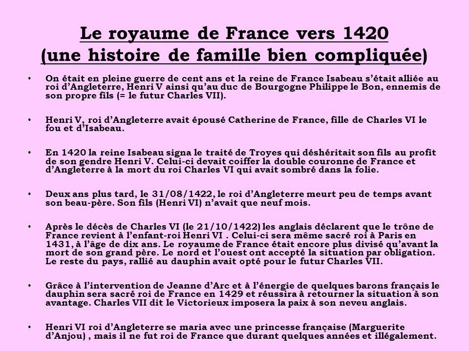Le royaume de France vers 1420 (une histoire de famille bien compliquée) On était en pleine guerre de cent ans et la reine de France Isabeau sétait al