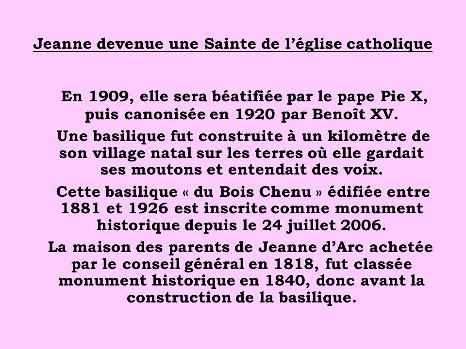 Jeanne devenue une Sainte de léglise catholique En 1909, elle sera béatifiée par le pape Pie X, puis canonisée en 1920 par Benoît XV. Une basilique fu