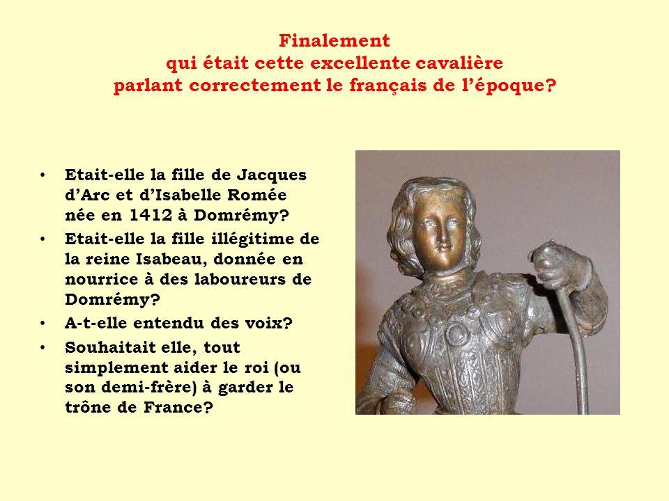 Finalement qui était cette excellente cavalière parlant correctement le français de lépoque? Etait-elle la fille de Jacques dArc et dIsabelle Romée né