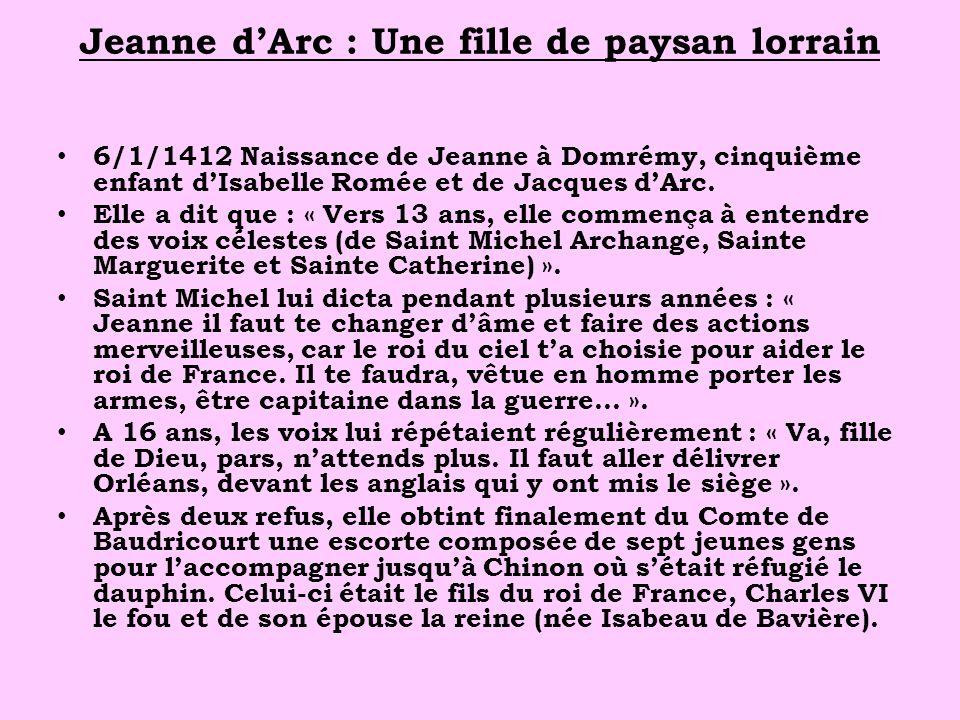 Jeanne dArc : Une fille de paysan lorrain 6/1/1412 Naissance de Jeanne à Domrémy, cinquième enfant dIsabelle Romée et de Jacques dArc. Elle a dit que