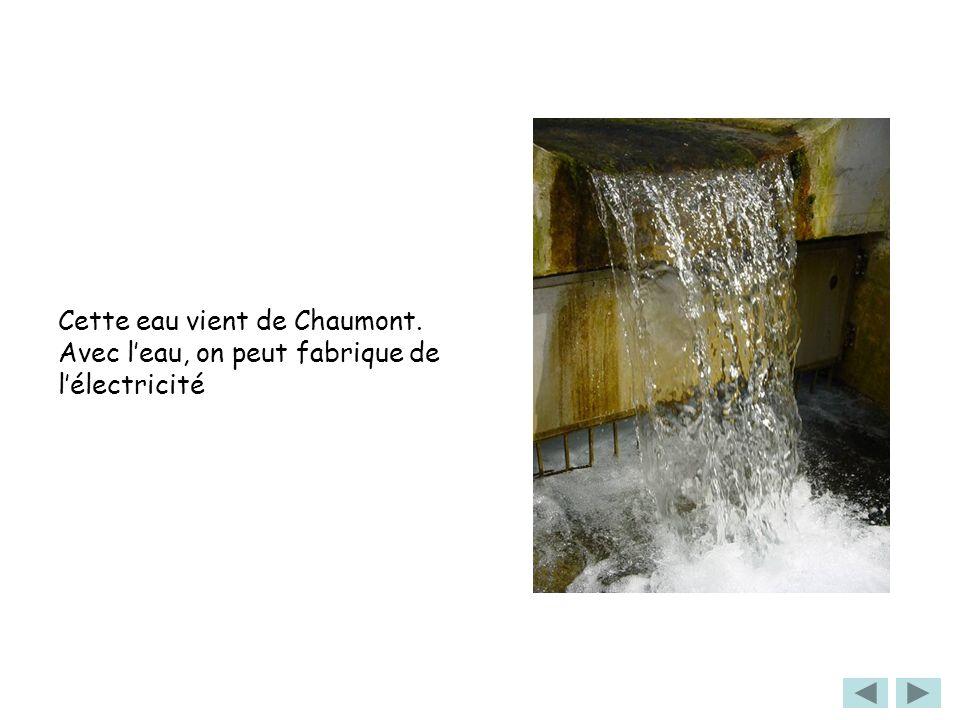 Cette eau vient de Chaumont. Avec leau, on peut fabrique de lélectricité