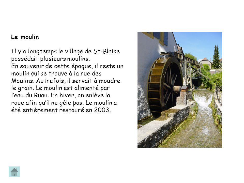 Le moulin Il y a longtemps le village de St-Blaise possédait plusieurs moulins. En souvenir de cette époque, il reste un moulin qui se trouve à la rue