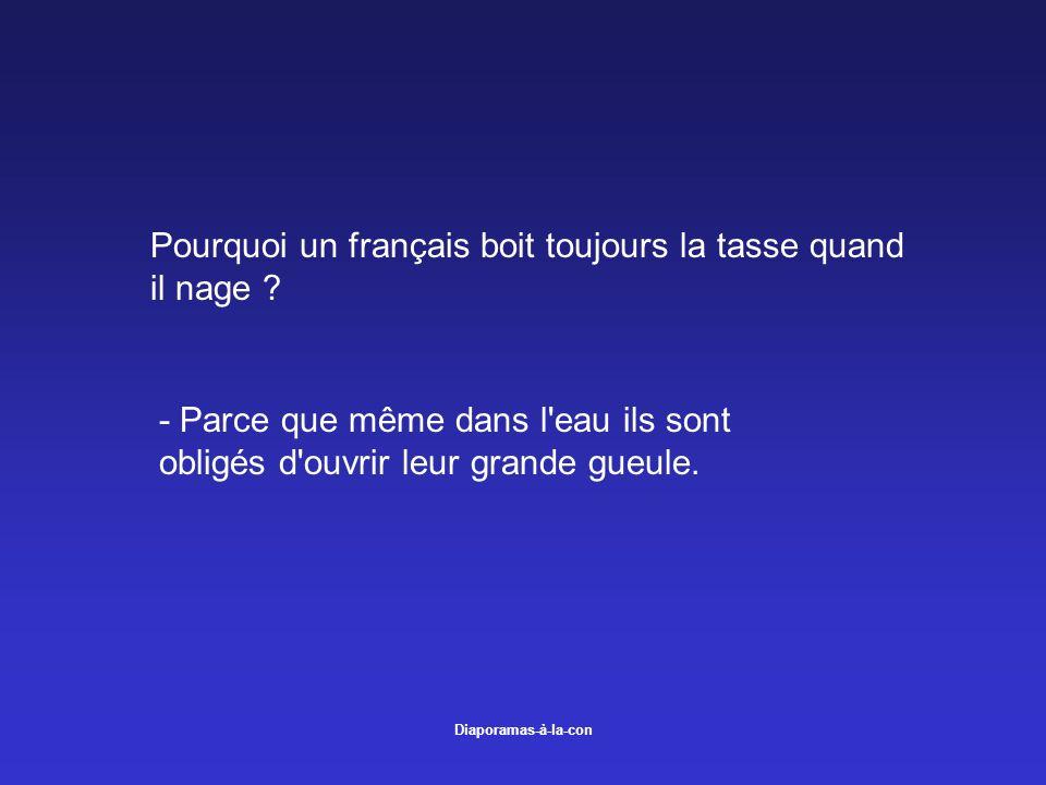 Diaporamas-à-la-con Pourquoi un français boit toujours la tasse quand il nage ? - Parce que même dans l'eau ils sont obligés d'ouvrir leur grande gueu