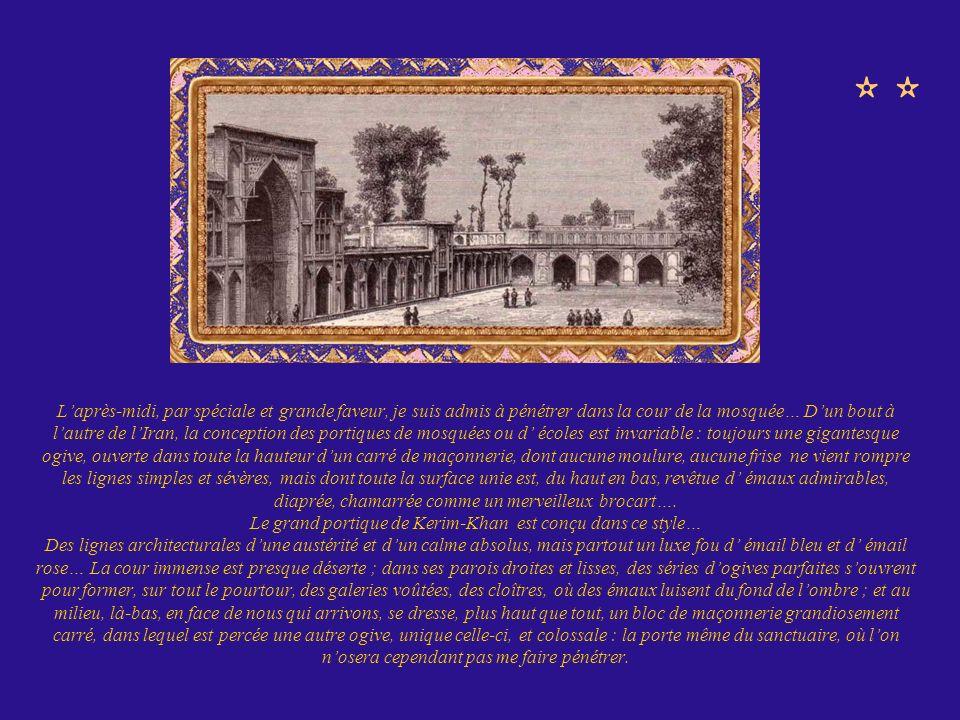 Laprès-midi, par spéciale et grande faveur, je suis admis à pénétrer dans la cour de la mosquée… Dun bout à lautre de lIran, la conception des portiqu