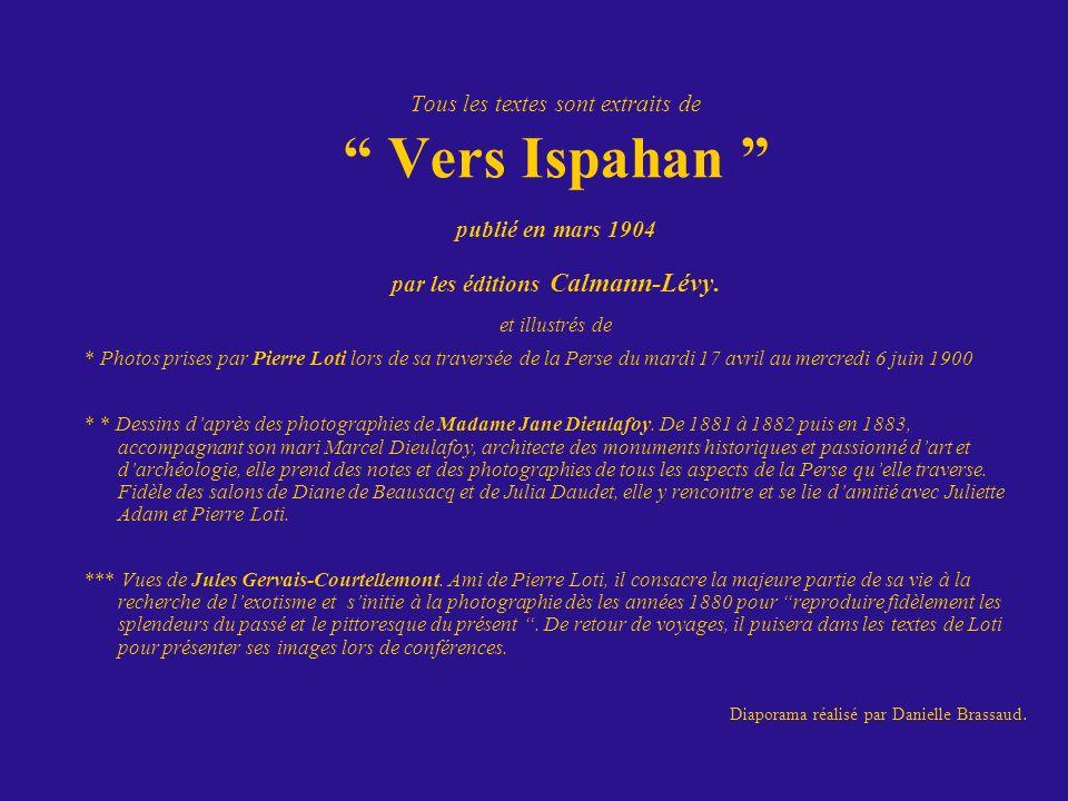 Tous les textes sont extraits de Vers Ispahan publié en mars 1904 par les éditions Calmann-Lévy. et illustrés de * Photos prises par Pierre Loti lors