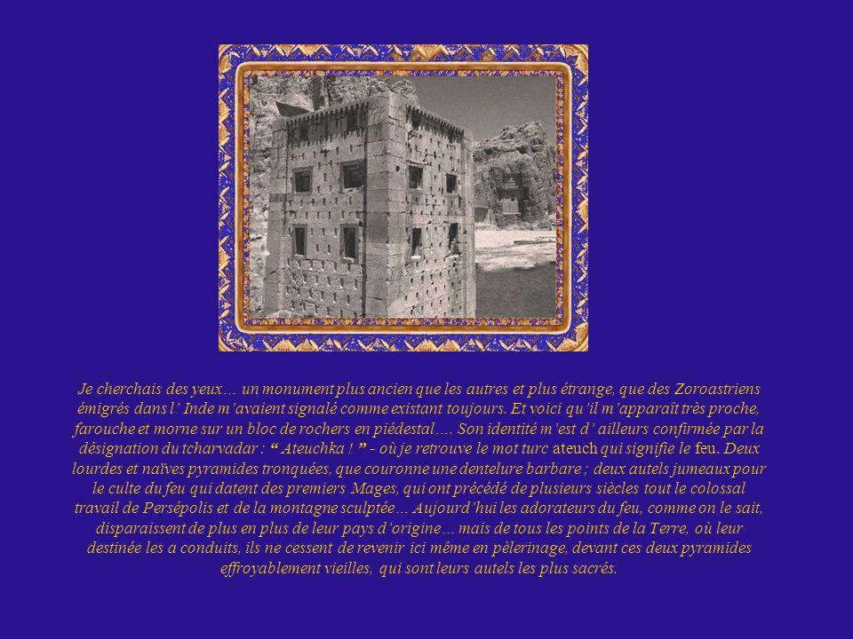 Je cherchais des yeux… un monument plus ancien que les autres et plus étrange, que des Zoroastriens émigrés dans l Inde mavaient signalé comme existan
