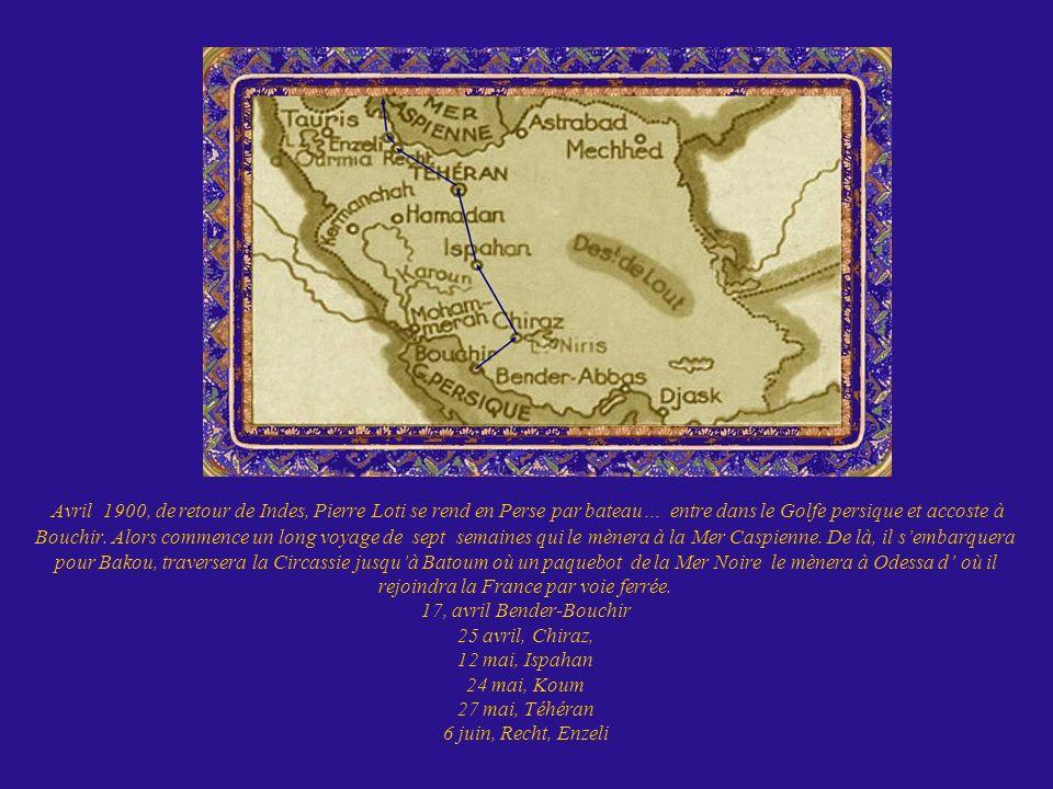Avril 1900, de retour de Indes, Pierre Loti se rend en Perse par bateau… entre dans le Golfe persique et accoste à Bouchir. Alors commence un long voy