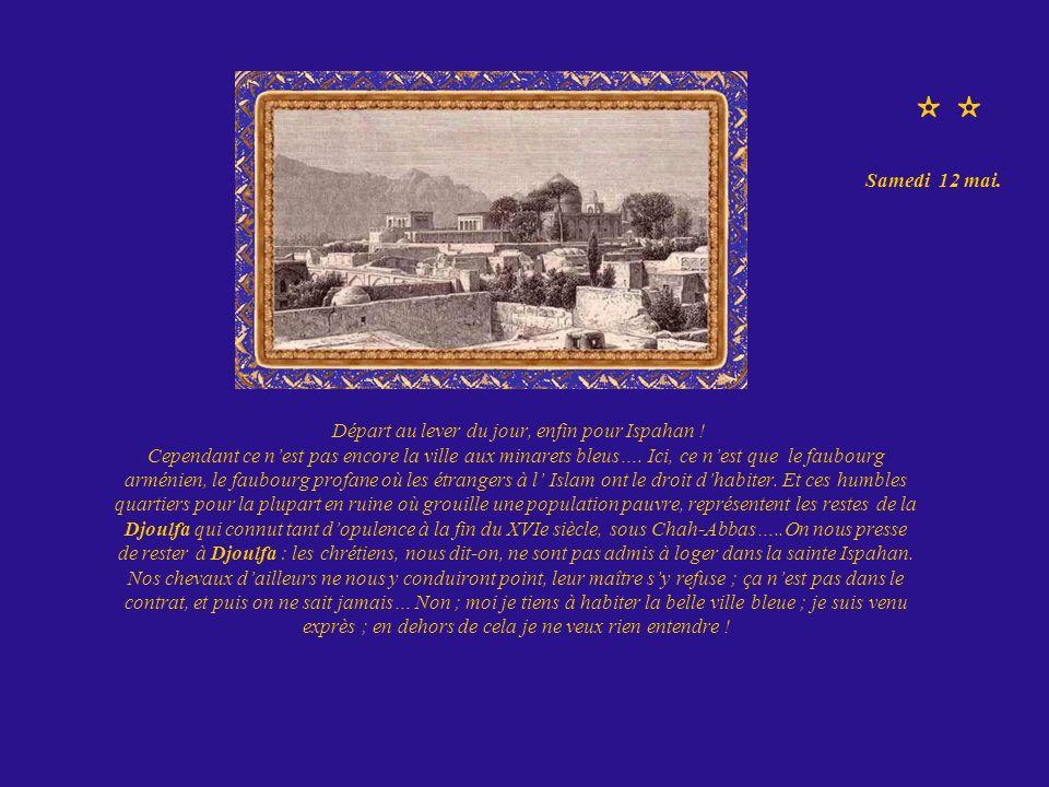 Départ au lever du jour, enfin pour Ispahan ! Cependant ce nest pas encore la ville aux minarets bleus…. Ici, ce nest que le faubourg arménien, le fau