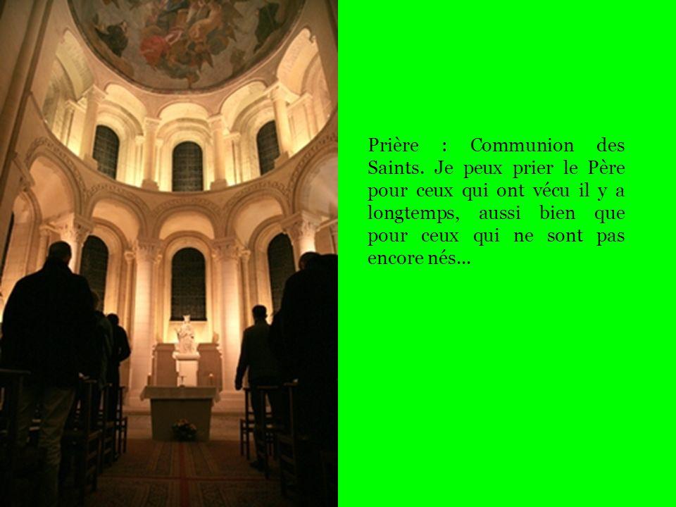 Prière : Communion des Saints. Je peux prier le Père pour ceux qui ont vécu il y a longtemps, aussi bien que pour ceux qui ne sont pas encore nés...