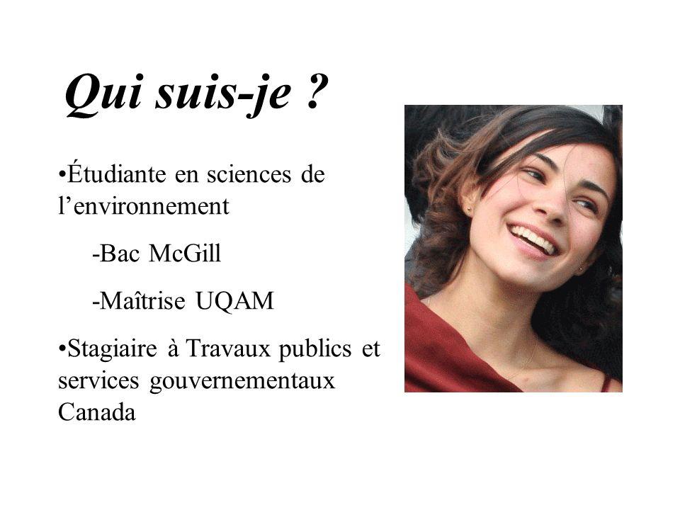 Qui suis-je ? Étudiante en sciences de lenvironnement -Bac McGill -Maîtrise UQAM Stagiaire à Travaux publics et services gouvernementaux Canada