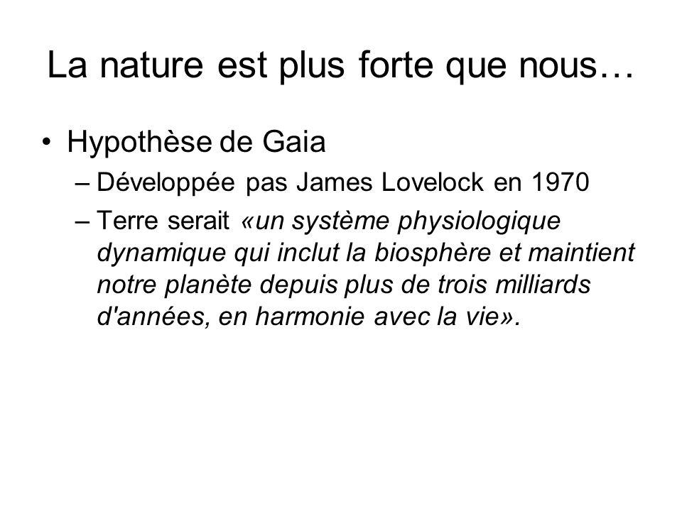 La nature est plus forte que nous… Hypothèse de Gaia –Développée pas James Lovelock en 1970 –Terre serait «un système physiologique dynamique qui inclut la biosphère et maintient notre planète depuis plus de trois milliards d années, en harmonie avec la vie».