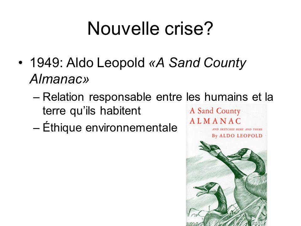 Nouvelle crise? 1949: Aldo Leopold «A Sand County Almanac» –Relation responsable entre les humains et la terre quils habitent –Éthique environnemental