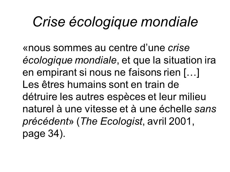 Crise écologique mondiale «nous sommes au centre dune crise écologique mondiale, et que la situation ira en empirant si nous ne faisons rien […] Les êtres humains sont en train de détruire les autres espèces et leur milieu naturel à une vitesse et à une échelle sans précédent» (The Ecologist, avril 2001, page 34).