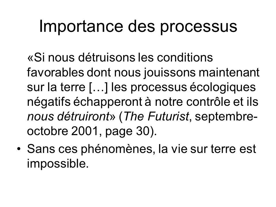Importance des processus «Si nous détruisons les conditions favorables dont nous jouissons maintenant sur la terre […] les processus écologiques négatifs échapperont à notre contrôle et ils nous détruiront» (The Futurist, septembre- octobre 2001, page 30).