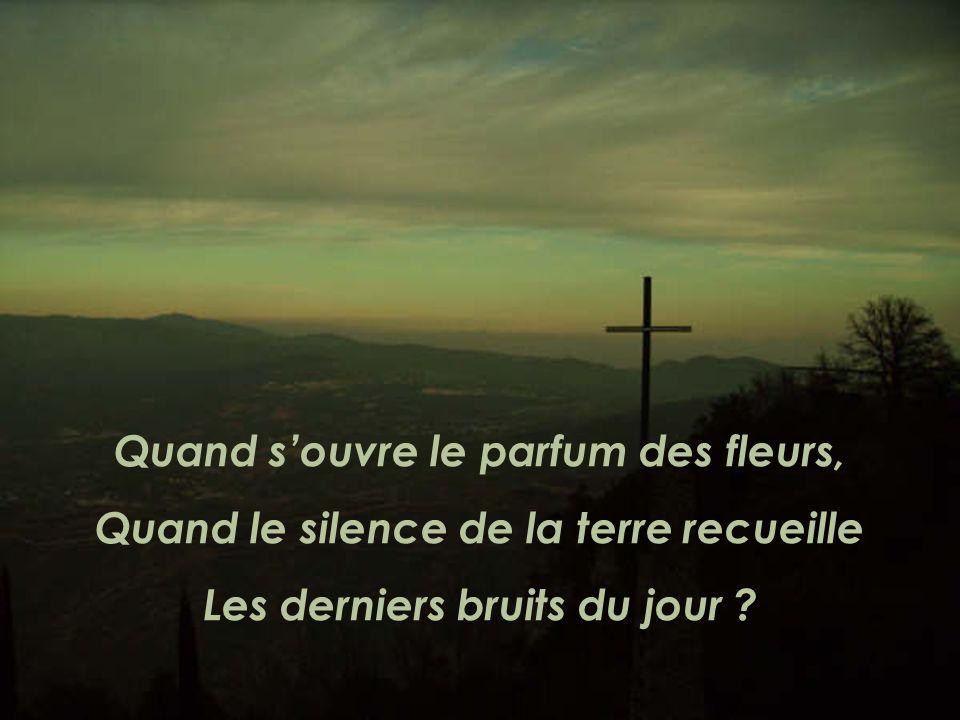 Quand souvre le parfum des fleurs, Quand le silence de la terre recueille Les derniers bruits du jour ?