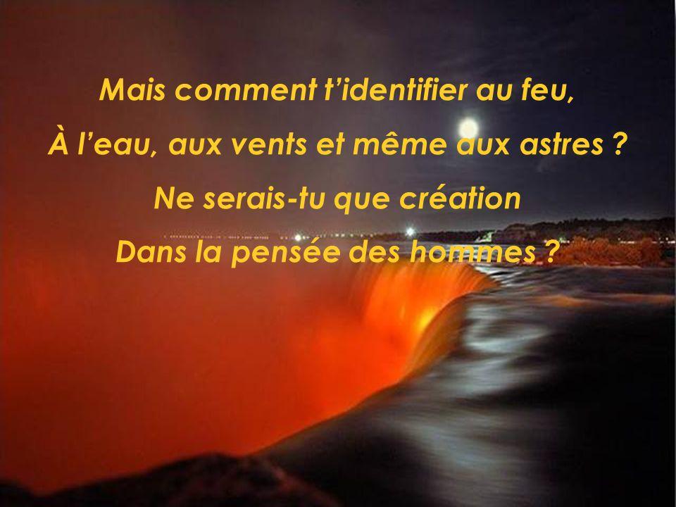 Oui, Seigneur, À quel moment es-tu devenu Dieu Dans la pensée dun homme ? Qui le saura jamais?