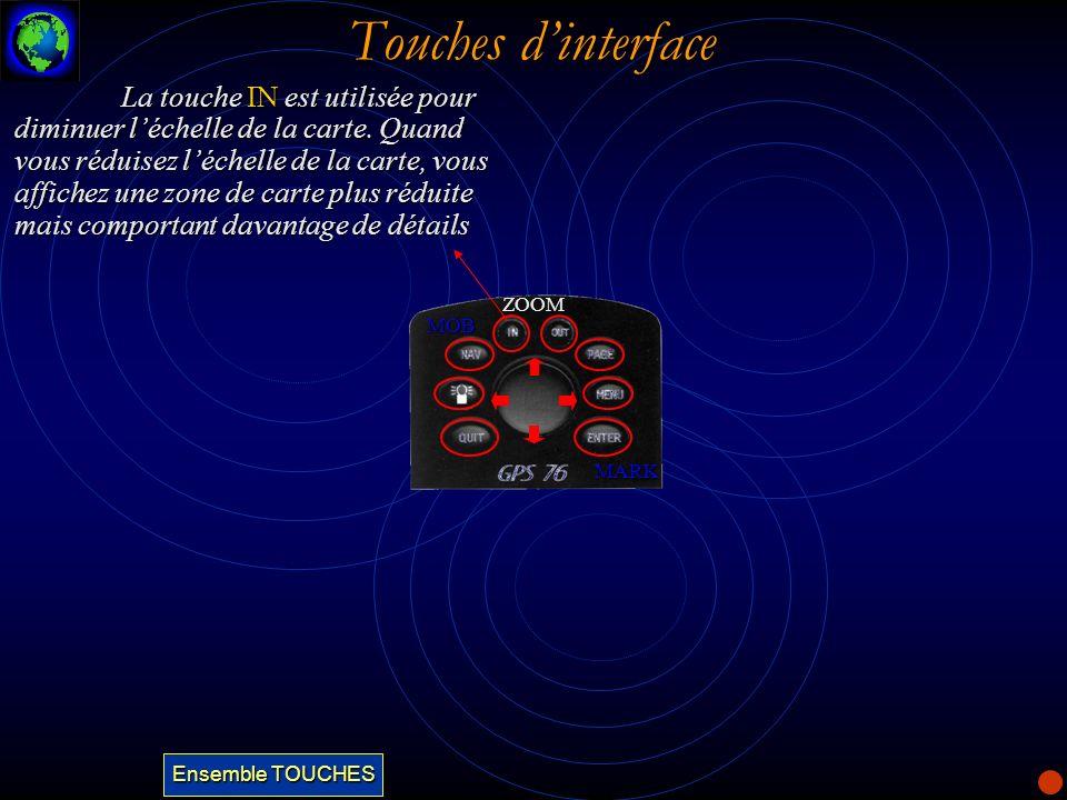 Touches dinterface La touche IN est utilisée pour diminuer léchelle de la carte. Quand vous réduisez léchelle de la carte, vous affichez une zone de c
