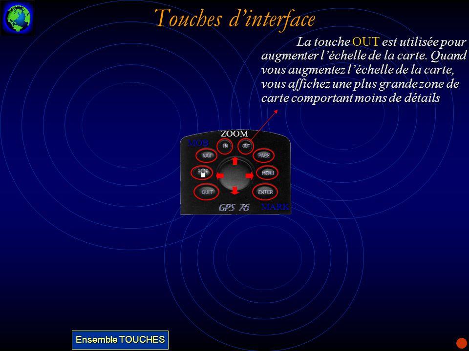 Touches dinterface La touche OUT est utilisée pour augmenter léchelle de la carte. Quand vous augmentez léchelle de la carte, vous affichez une plus g