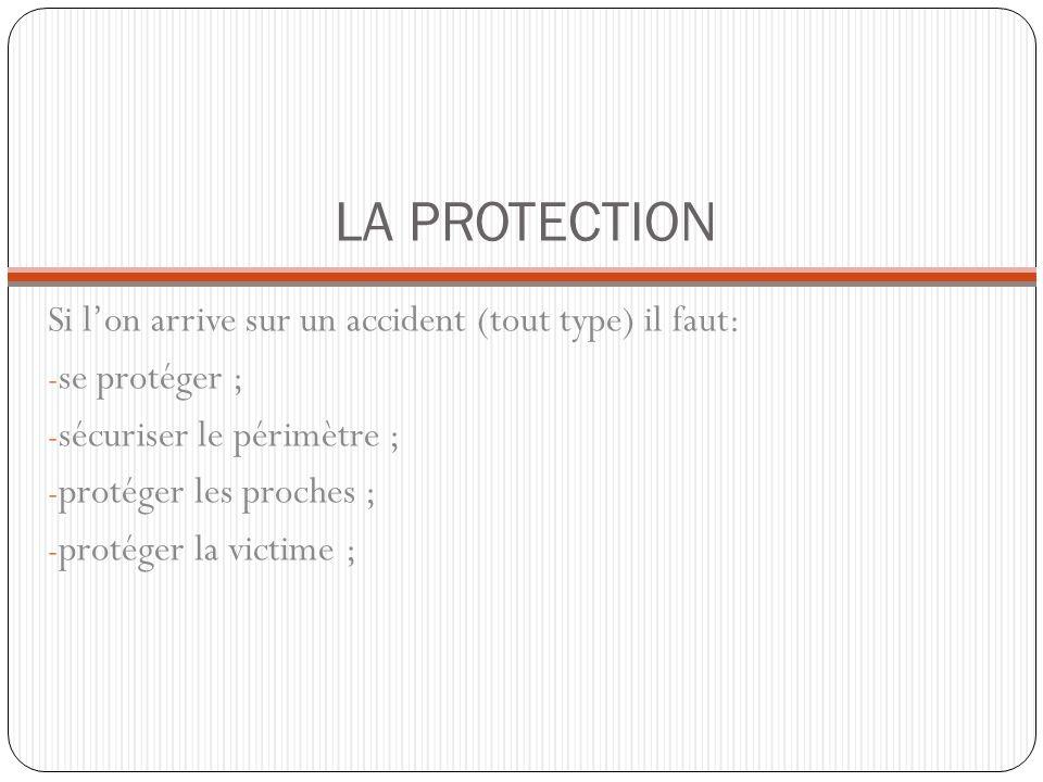 LA PROTECTION Si lon arrive sur un accident (tout type) il faut: - se protéger ; - sécuriser le périmètre ; - protéger les proches ; - protéger la victime ;