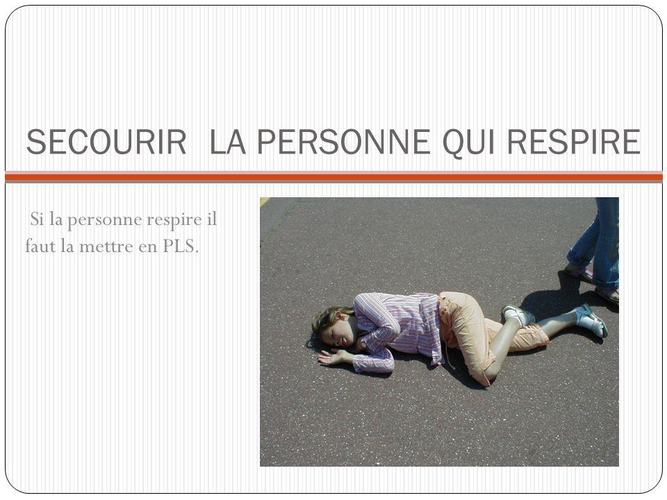 SECOURIR LA PERSONNE QUI RESPIRE Si la personne respire il faut la mettre en PLS.