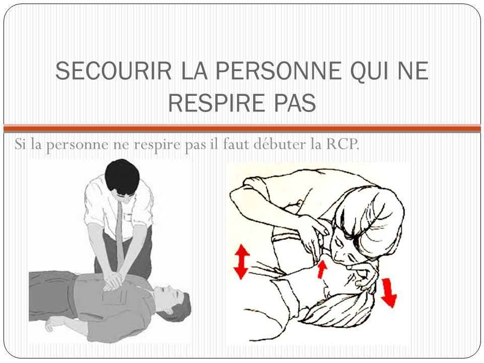 SECOURIR LA PERSONNE QUI NE RESPIRE PAS Si la personne ne respire pas il faut débuter la RCP.