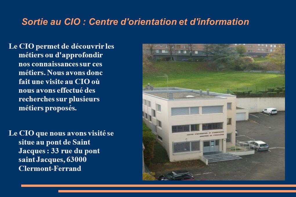 Sortie au CIO : Centre d'orientation et d'information Le CIO permet de découvrir les métiers ou d'approfondir nos connaissances sur ces métiers. Nous