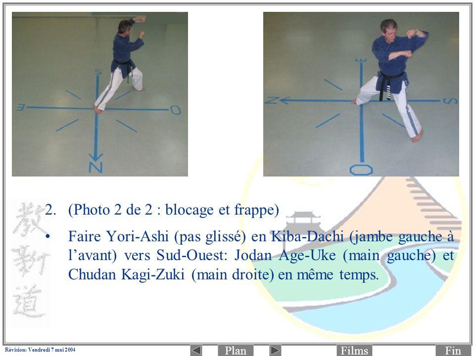 PlanFinFilms Révision: Vendredi 7 mai 2004 2.(Photo 2 de 2 : blocage et frappe) Faire Yori-Ashi (pas glissé) en Kiba-Dachi (jambe gauche à lavant) vers Sud-Ouest: Jodan Age-Uke (main gauche) et Chudan Kagi-Zuki (main droite) en même temps.