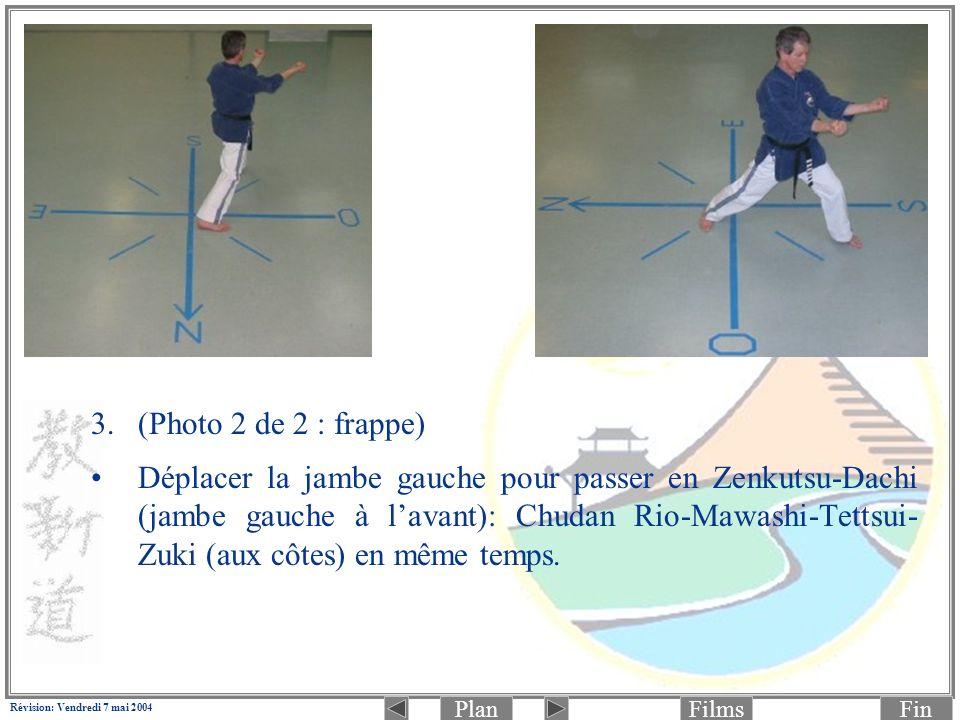 PlanFinFilms Révision: Vendredi 7 mai 2004 3.(Photo 2 de 2 : frappe) Déplacer la jambe gauche pour passer en Zenkutsu-Dachi (jambe gauche à lavant): Chudan Rio-Mawashi-Tettsui- Zuki (aux côtes) en même temps.