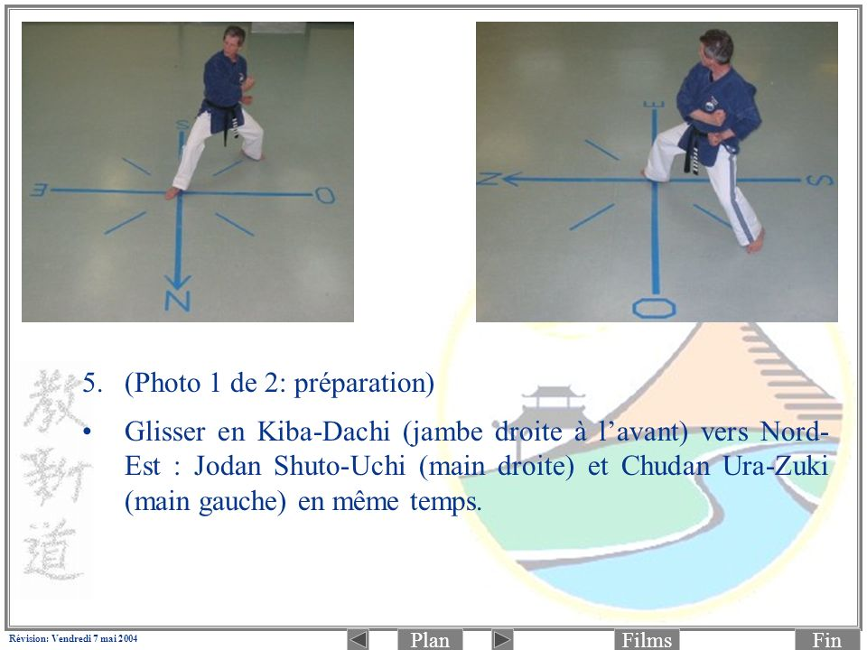 PlanFinFilms Révision: Vendredi 7 mai 2004 5.(Photo 1 de 2: préparation) Glisser en Kiba-Dachi (jambe droite à lavant) vers Nord- Est : Jodan Shuto-Uchi (main droite) et Chudan Ura-Zuki (main gauche) en même temps.