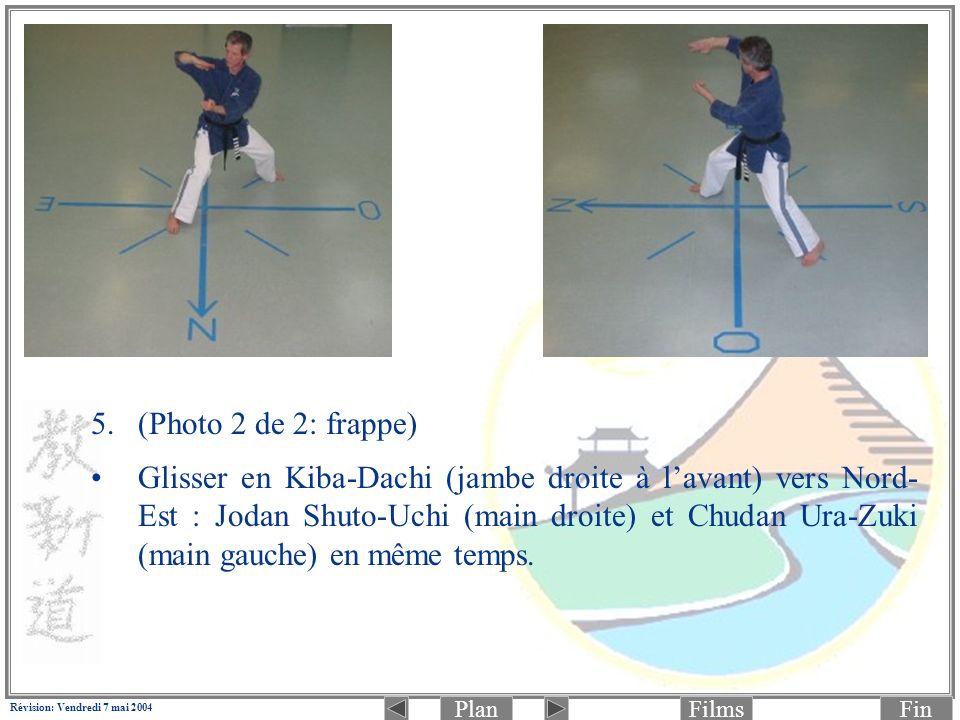 PlanFinFilms Révision: Vendredi 7 mai 2004 5.(Photo 2 de 2: frappe) Glisser en Kiba-Dachi (jambe droite à lavant) vers Nord- Est : Jodan Shuto-Uchi (main droite) et Chudan Ura-Zuki (main gauche) en même temps.