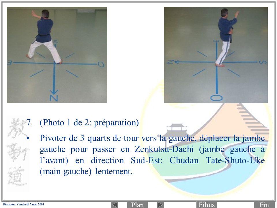 PlanFinFilms Révision: Vendredi 7 mai 2004 7.(Photo 1 de 2: préparation) Pivoter de 3 quarts de tour vers la gauche, déplacer la jambe gauche pour passer en Zenkutsu-Dachi (jambe gauche à lavant) en direction Sud-Est: Chudan Tate-Shuto-Uke (main gauche) lentement.