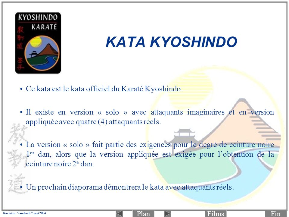 PlanFinFilms Révision: Vendredi 7 mai 2004 Ce kata est le kata officiel du Karaté Kyoshindo. Il existe en version « solo » avec attaquants imaginaires