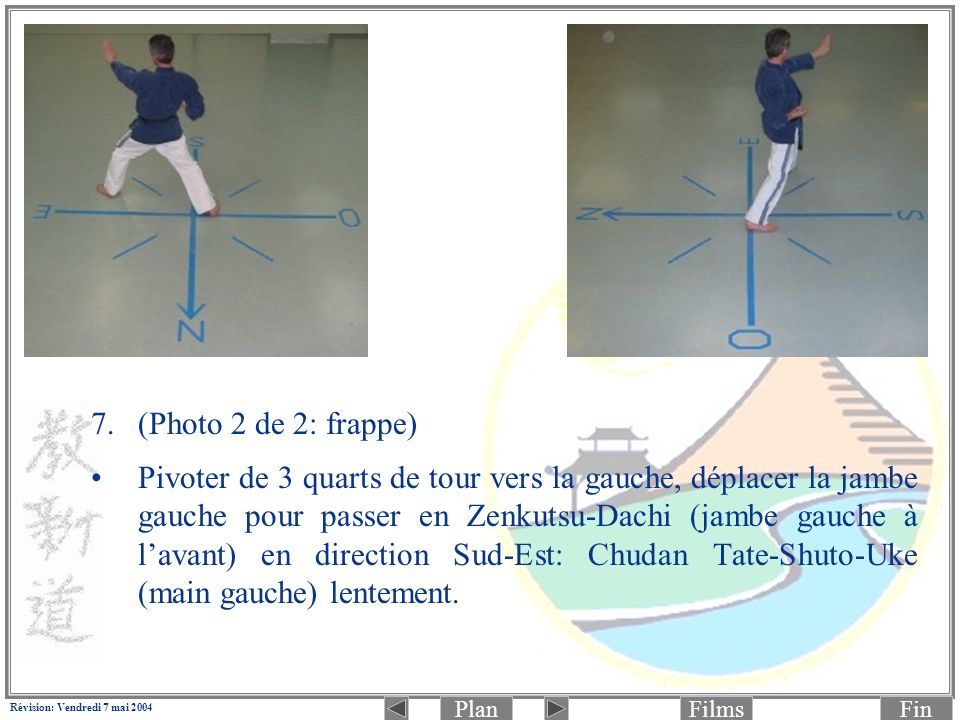 PlanFinFilms Révision: Vendredi 7 mai 2004 7.(Photo 2 de 2: frappe) Pivoter de 3 quarts de tour vers la gauche, déplacer la jambe gauche pour passer en Zenkutsu-Dachi (jambe gauche à lavant) en direction Sud-Est: Chudan Tate-Shuto-Uke (main gauche) lentement.
