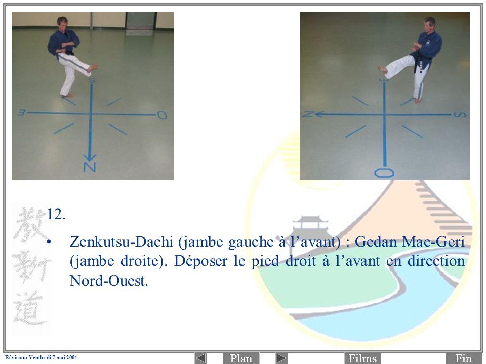 PlanFinFilms Révision: Vendredi 7 mai 2004 12. Zenkutsu-Dachi (jambe gauche à lavant) : Gedan Mae-Geri (jambe droite). Déposer le pied droit à lavant