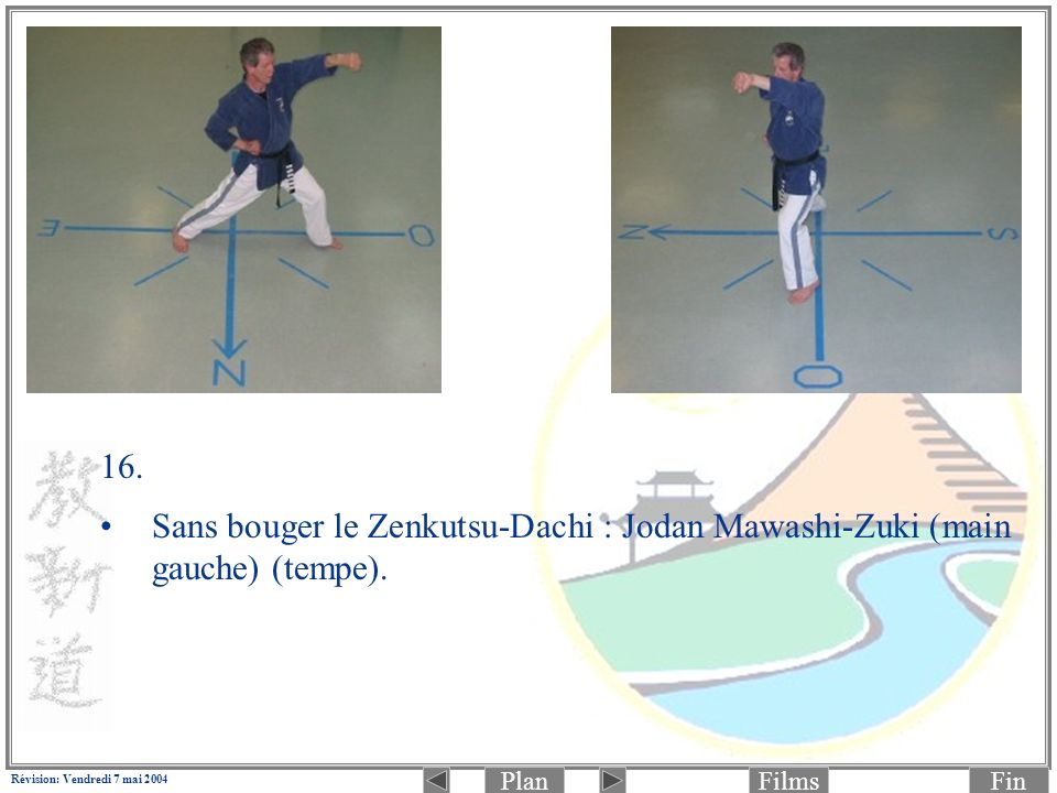 PlanFinFilms Révision: Vendredi 7 mai 2004 16. Sans bouger le Zenkutsu-Dachi : Jodan Mawashi-Zuki (main gauche) (tempe).