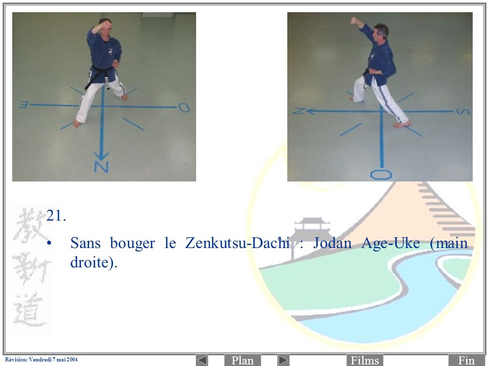 PlanFinFilms Révision: Vendredi 7 mai 2004 21. Sans bouger le Zenkutsu-Dachi : Jodan Age-Uke (main droite).