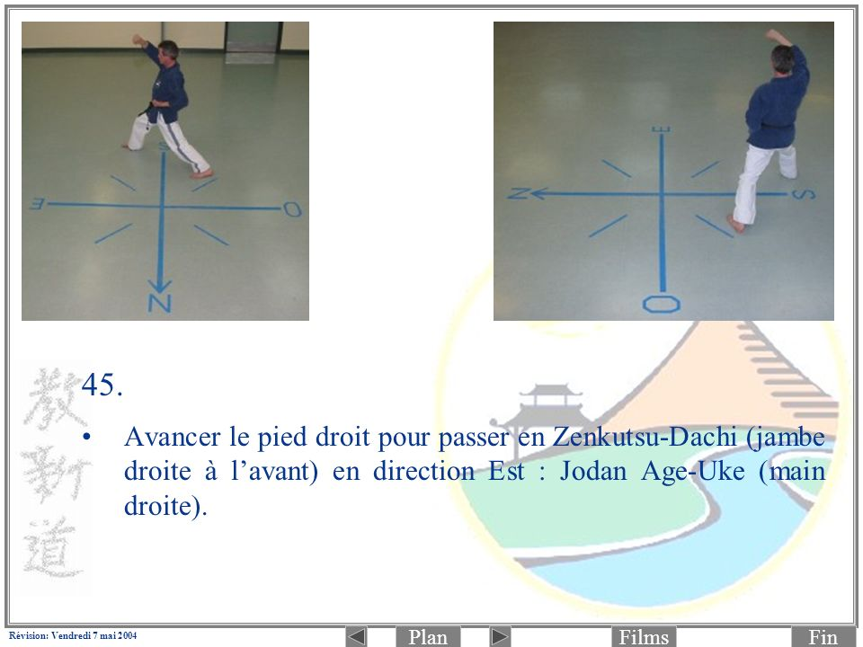PlanFinFilms Révision: Vendredi 7 mai 2004 45. Avancer le pied droit pour passer en Zenkutsu-Dachi (jambe droite à lavant) en direction Est : Jodan Ag