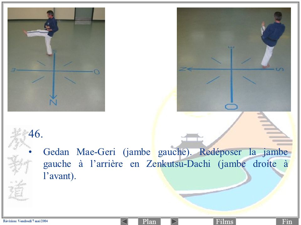 PlanFinFilms Révision: Vendredi 7 mai 2004 46. Gedan Mae-Geri (jambe gauche). Redéposer la jambe gauche à larrière en Zenkutsu-Dachi (jambe droite à l