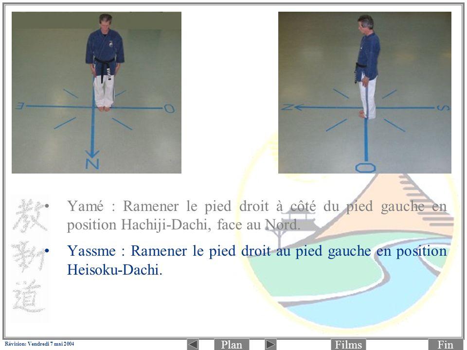 PlanFinFilms Révision: Vendredi 7 mai 2004 Yamé : Ramener le pied droit à côté du pied gauche en position Hachiji-Dachi, face au Nord. Yassme : Ramene