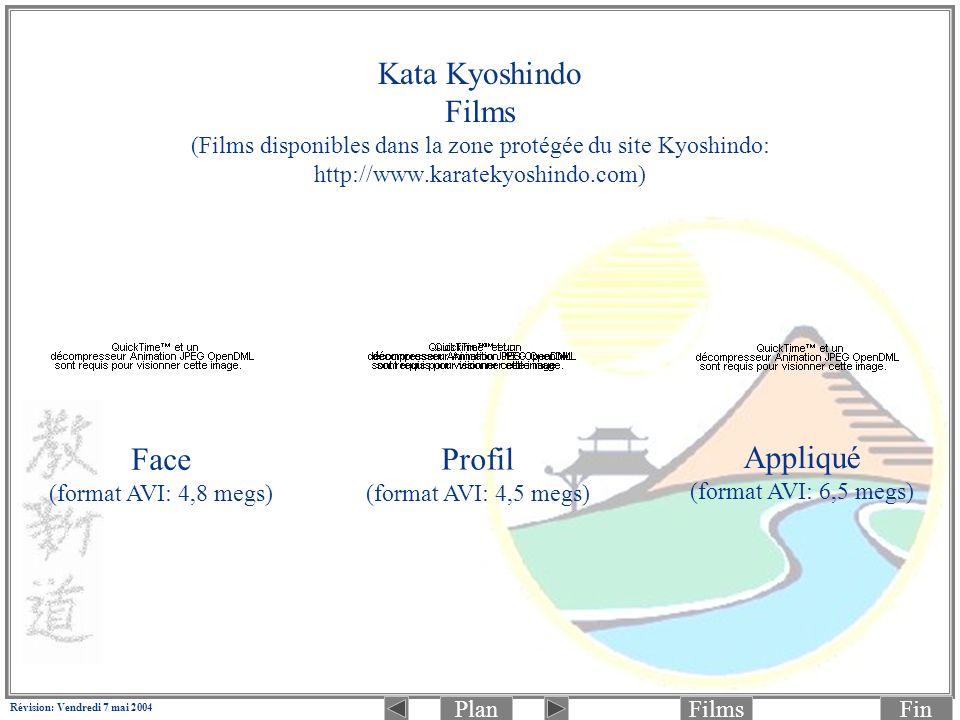 PlanFinFilms Révision: Vendredi 7 mai 2004 Kata Kyoshindo Films (Films disponibles dans la zone protégée du site Kyoshindo: http://www.karatekyoshindo.com) Face (format AVI: 4,8 megs) Profil (format AVI: 4,5 megs) Appliqué (format AVI: 6,5 megs)