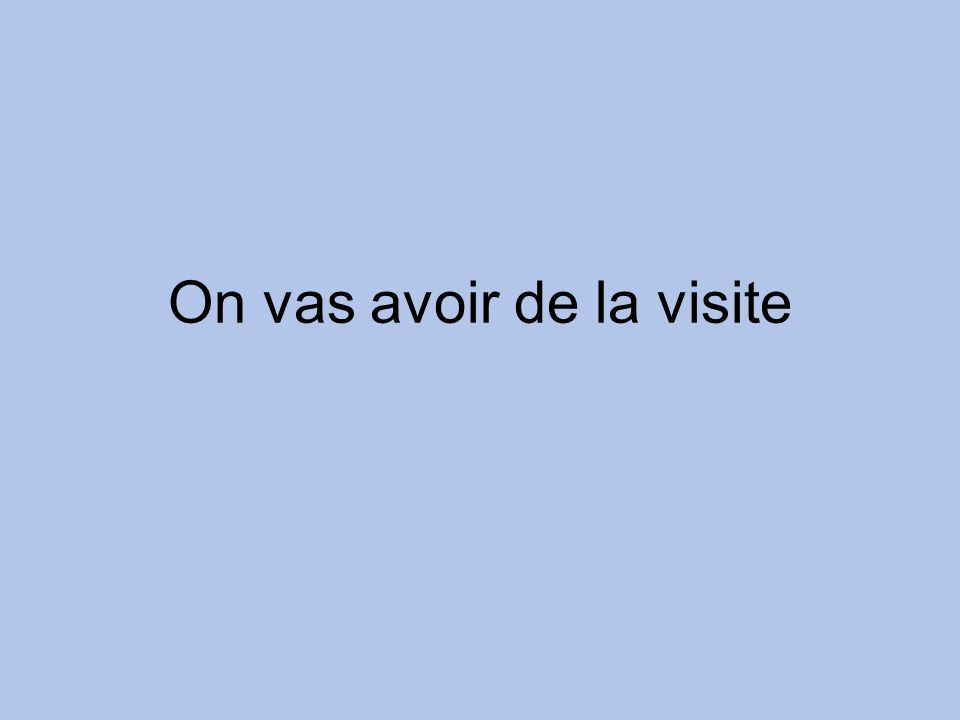 On vas avoir de la visite