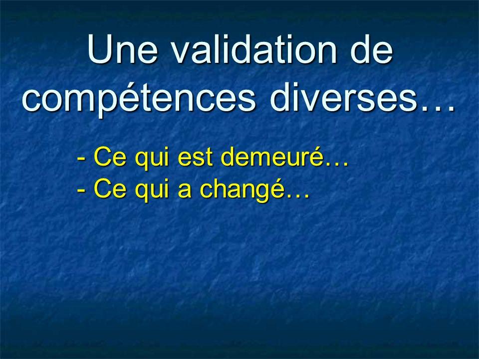 Une validation de compétences diverses… - Ce qui est demeuré… - Ce qui a changé…