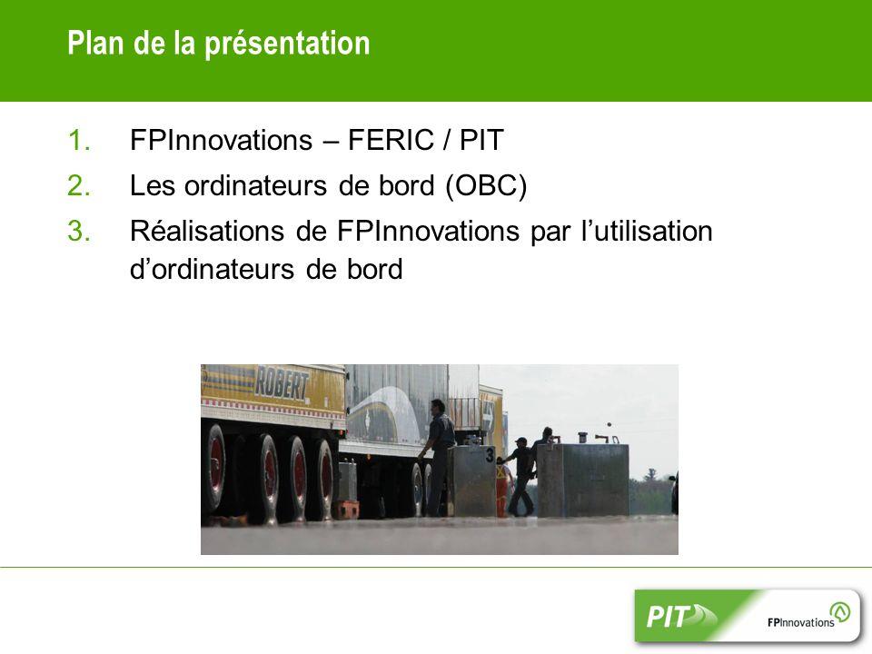 Plan de la présentation 1.FPInnovations – FERIC / PIT 2.Les ordinateurs de bord (OBC) 3.Réalisations de FPInnovations par lutilisation dordinateurs de bord