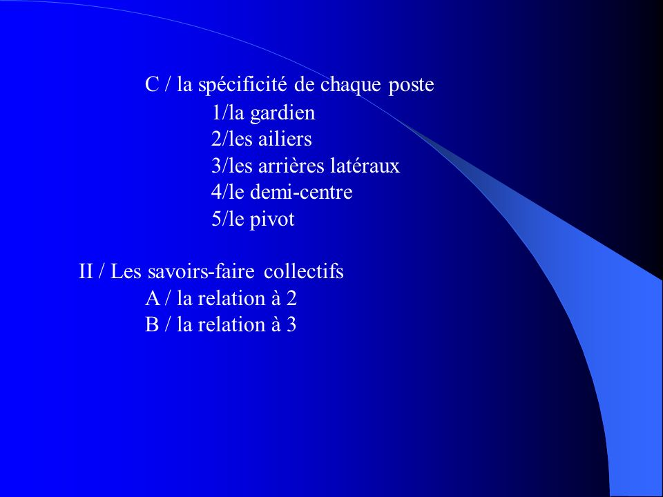 C / la spécificité de chaque poste 1/la gardien 2/les ailiers 3/les arrières latéraux 4/le demi-centre 5/le pivot II / Les savoirs-faire collectifs A