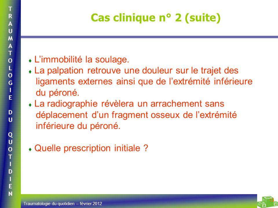 TRAUMATOLOGIEDUQUOTIDIENTRAUMATOLOGIEDUQUOTIDIEN Traumatologie du quotidien – février 2012 13 Cas clinique n° 2 (suite) Limmobilité la soulage.