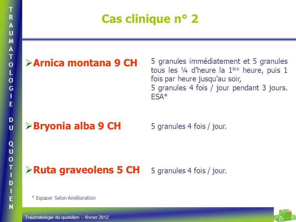 TRAUMATOLOGIEDUQUOTIDIENTRAUMATOLOGIEDUQUOTIDIEN Traumatologie du quotidien – février 2012 14 Cas clinique n° 2 Arnica montana 9 CH 5 granules immédia