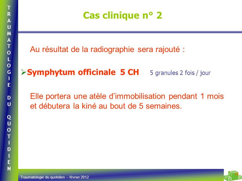 TRAUMATOLOGIEDUQUOTIDIENTRAUMATOLOGIEDUQUOTIDIEN Traumatologie du quotidien – février 2012 15 Cas clinique n° 2 Symphytum officinale 5 CH 5 granules 2