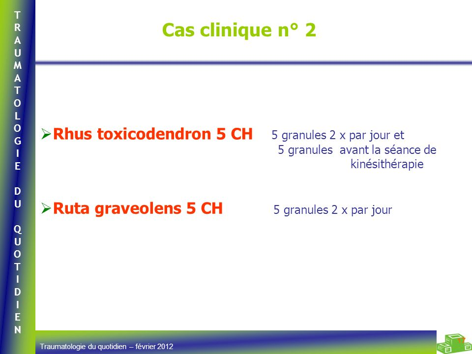 TRAUMATOLOGIEDUQUOTIDIENTRAUMATOLOGIEDUQUOTIDIEN Traumatologie du quotidien – février 2012 17 Cas clinique n° 2 Rhus toxicodendron 5 CH 5 granules 2 x