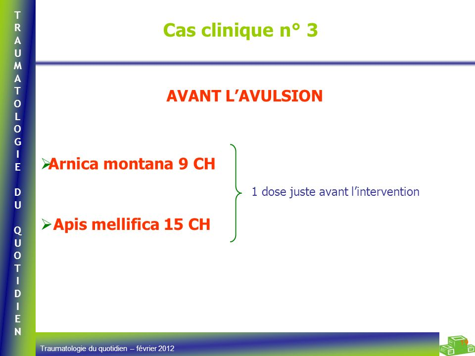 TRAUMATOLOGIEDUQUOTIDIENTRAUMATOLOGIEDUQUOTIDIEN Traumatologie du quotidien – février 2012 19 Cas clinique n° 3 Arnica montana 9 CH 1 dose juste avant
